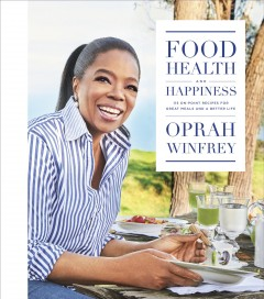 Food, health, and happiness : 115 on-point recipes for great meals and a better life / Oprah Winfrey ; with Lisa Kogan. - Oprah Winfrey ; with Lisa Kogan.