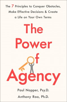 The power of agency : the 7 principles to conquer obstacles, make effective decisions, and create a life on your own terms / Paul Napper, Psy.D., Anthony Rao, Ph.D..
