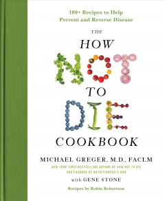 The how not to die cookbook : 100+ recipes to help prevent and reverse disease / Michael Greger, M.D., FACLM with Gene Stone ; recipes by Robin Robertson. - Michael Greger, M.D., FACLM with Gene Stone ; recipes by Robin Robertson.