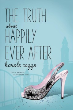 The truth about happily ever after /  Karole Cozzo.