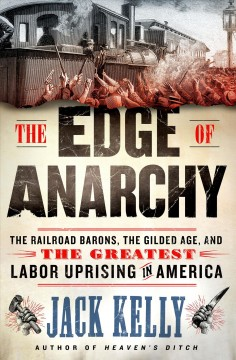 The edge of anarchy : the railroad barons, the Gilded Age, and the greatest labor uprising in America / Jack Kelly. - Jack Kelly.