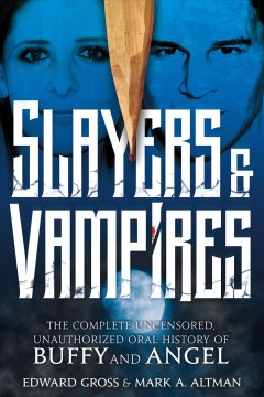 Slayers & vampires : the complete uncensored, unauthorized oral history of Buffy & Angel / Edward Gross and Mark A. Altman.