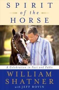 Spirit of the horse : a celebration in fact and fable / William Shatner with Jeff Rovin. - William Shatner with Jeff Rovin.