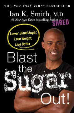 Blast the sugar out! : lower blood sugar, lose weight, live better / Ian K. Smith, MD.