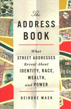 The address book : what street addresses reveal about identity, race, wealth, and power / Deirdre Mask. - Deirdre Mask.