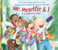 Me, myselfie, & I : a cautionary tale / by Jamie Lee Curtis ; illustrated by Laura Cornell. - by Jamie Lee Curtis ; illustrated by Laura Cornell.