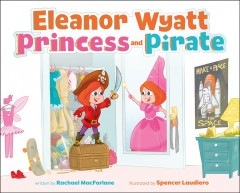 Eleanor Wyatt, princess and pirate /  written by Rachael MacFarlane ; illustrated by Spencer Laudiero. - written by Rachael MacFarlane ; illustrated by Spencer Laudiero.
