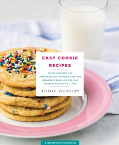 Easy cookie recipes : 103 best recipes for chocolate chip cookies, cake mix creations, bars, and holiday treats everyone will love/ Addie Gundry. - Addie Gundry.
