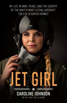 Jet girl : my life in war, peace, and the cockpit of the world's most lethal aircraft, the F/A-18 Super Hornet / Caroline Johnson ; with Hof Williams.