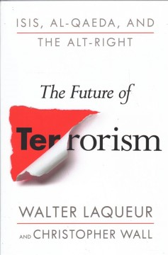 The future of terrorism : ISIS, Al-Qaeda, and what's to come / Walter Laqueur and Christopher Wall.