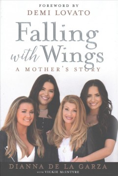 Falling with wings : a mother's story / Dianna De La Garza, the mother of Demi Lovato with Vickie McIntyre ; foreword by Demi Lovato.