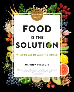 Food is the solution : what to eat to save the world : 80+ recipes for a greener planet and a healthier you / Matthew Prescott ; foreword by Academy Award-winning director James Cameron.