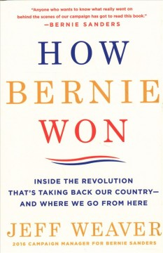 How Bernie won : inside the revolution that's taking back our country-- and where we go from here / Jeff Weaver.