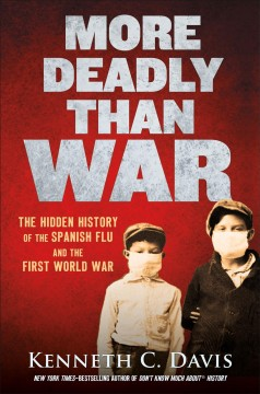 More deadly than war : the hidden history of the Spanish flu and the first World War / Kenneth C. Davis. - Kenneth C. Davis.