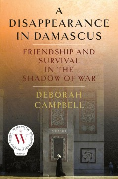 A disappearance in Damascus : friendship and survival in the shadow of war / Deborah Campbell.