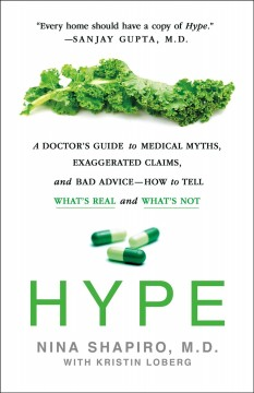 Hype : a doctor's guide to medical myths, exaggerated claims and bad advice - how to tell what's real and what's not / Nina Shapiro, M.D., with Kristin Loberg.