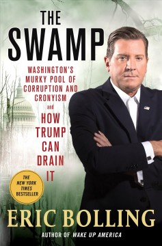 The swamp : Washington's murky pool of corruption and cronyism and how Trump can drain it / Eric Bolling. - Eric Bolling.