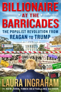 Billionaire at the barricades : the populist Revolution from Reagan to Trump / Laura Ingraham.