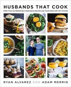 Husbands that cook : more than 120 irresistible vegetarian recipes and tales from our tiny kitchen / Ryan Alvarez and Adam Merrin.