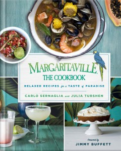 Margaritaville, the cookbook : relaxed recipes for a taste of paradise / Carlo Sernaglia and Julia Turshen ; foreword by Jimmy Buffett ; food photography by Beatriz da Costa ; lifestyle photography by Ryan Joseph of Ryan Joseph Photographs. - Carlo Sernaglia and Julia Turshen ; foreword by Jimmy Buffett ; food photography by Beatriz da Costa ; lifestyle photography by Ryan Joseph of Ryan Joseph Photographs.
