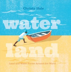 Water land : land and water forms around the world / Christy Hale. - Christy Hale.