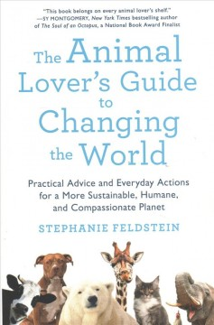 The animal lover's guide to changing the world : practical advice and everyday actions for a more sustainable, humane, and compassionate planet / Stephanie Feldstein.