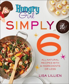 Hungry girl simply 6 : all-natural recipes with 6 ingredients or less / Lisa Lillien.