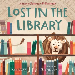 Lost in the library : a story of Patience & Fortitude / Josh Funk ; Illustrated by Stevie Lewis. - Josh Funk ; Illustrated by Stevie Lewis.