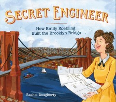 Secret engineer : how Emily Roebling built the Brooklyn Bridge / Rachel Dougherty. - Rachel Dougherty.