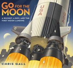Go for the moon : a rocket, a boy, and the first moon landing / Chris Gall. - Chris Gall.