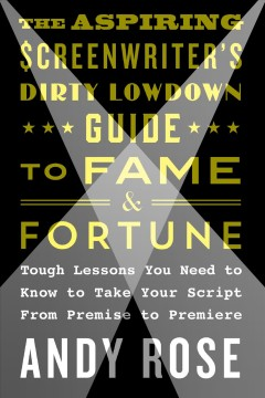 The aspiring screenwriter's dirty lowdown guide to fame and fortune : tough lessons you need to know to take your script from premise to premiere / Andy Rose.