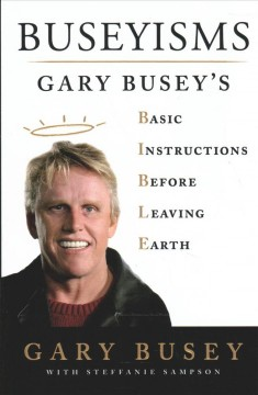 Buseyisms : Gary Busey's basic instructions before leaving Earth / Gary Busey with Steffanie Sampson.