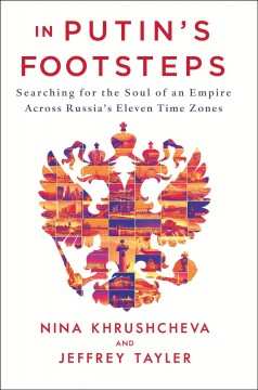 In Putin's footsteps : searching for the soul of an empire across Russia's eleven time zones / Nina L. Khrushcheva and Jeffrey Tayler. - Nina L. Khrushcheva and Jeffrey Tayler.