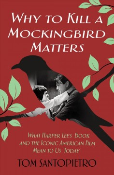Why To kill a mockingbird matters : what Harper Lee's book and the iconic American film mean to us today / Tom Santopietro. - Tom Santopietro.