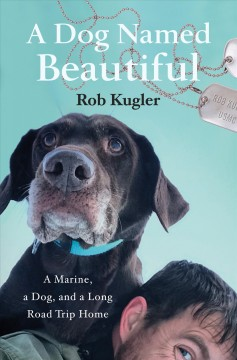 A dog named Beautiful : a Marine, a dog, and a long road trip home / Rob Kugler.