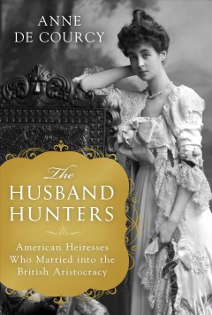 The husband hunters : American heiresses who married into the British aristocracy / Anne de Courcy. - Anne de Courcy.