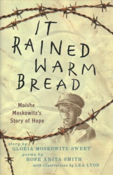 It rained warm bread : Moishe Moskowitz's story of hope / story by Gloria Moskowitz-Sweet ; poems by Hope Anita Smith ; with illustrations by Lea Lyon. - story by Gloria Moskowitz-Sweet ; poems by Hope Anita Smith ; with illustrations by Lea Lyon.