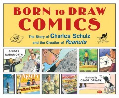 Born to draw comics : the story of Charles Schulz and the creation of Peanuts / Ginger Wadsworth ; illustrated by Craig Orback. - Ginger Wadsworth ; illustrated by Craig Orback.