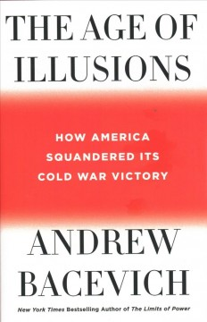 The age of illusions : how America squandered its Cold War victory / Andrew J. Bacevich. - Andrew J. Bacevich.