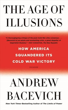 The age of illusions : how America squandered its Cold War victory / Andrew J. Bacevich.