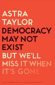 Democracy may not exist, but we'll miss it when it's gone /  Astra Taylor.