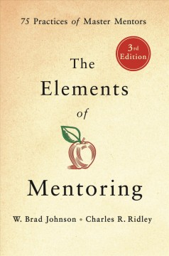 The elements of mentoring : 75 practices of master mentors / W. Brad Johnson and Charles R. Ridley. - W. Brad Johnson and Charles R. Ridley.