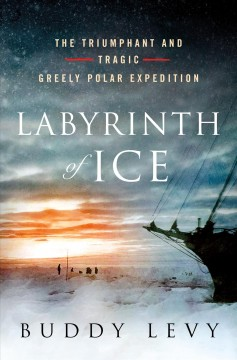 Labyrinth of ice : the triumphant and tragic Greely polar expedition / Buddy Levy. - Buddy Levy.