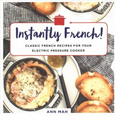 Instantly French! : classic French recipes for your electric pressure cooker / Ann Mah.