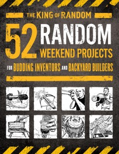 52 random weekend projects : for budding inventors and backyard builders / The King of Random ; illustrations by Ted Slampyak. - The King of Random ; illustrations by Ted Slampyak.