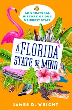 A Florida state of mind : an unnatural history of our weirdest state / James D. Wright.