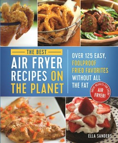 The best air fryer recipes on the planet : over 125 easy, foolproof fried favorites without all the fat / Ella Sanders ; [photography Allan Penn]. - Ella Sanders ; [photography Allan Penn].