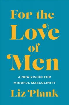 For the love of men : a new vision for mindful masculinity / Liz Plank. - Liz Plank.