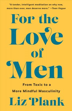 For the love of men : a new vision for mindful masculinity / Liz Plank.