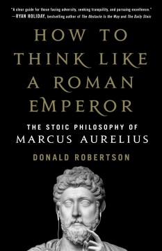 How to think like a Roman emperor : the stoic philosophy of Marcus Aurelius / Donald Robertson. - Donald Robertson.